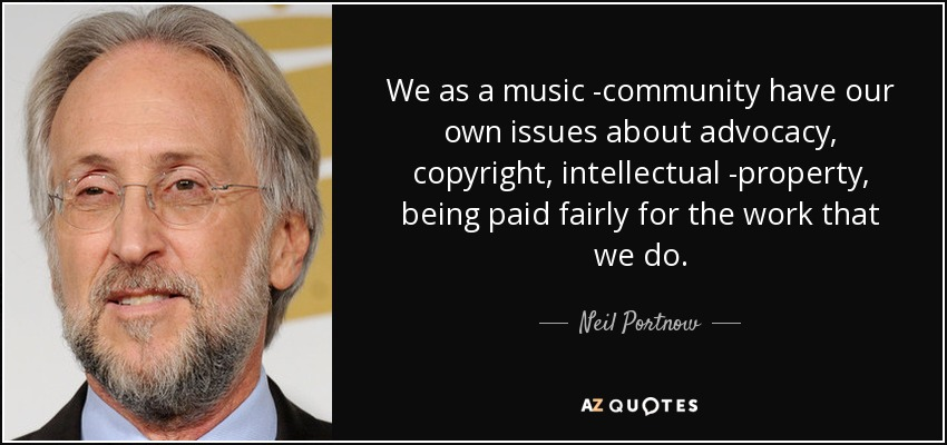 We as a music community have our own issues about advocacy, copyright, intellectual property, being paid fairly for the work that we do. - Neil Portnow