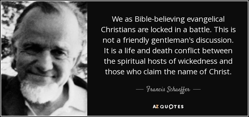 We as Bible-believing evangelical Christians are locked in a battle. This is not a friendly gentleman's discussion. It is a life and death conflict between the spiritual hosts of wickedness and those who claim the name of Christ. - Francis Schaeffer