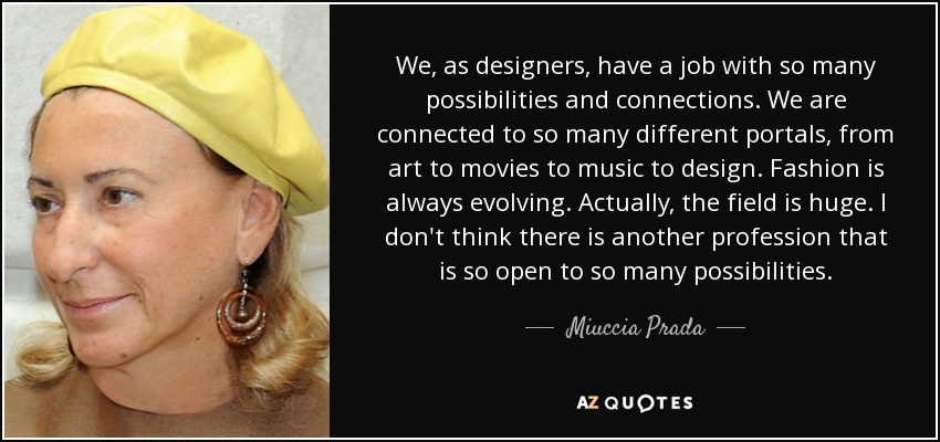 We, as designers, have a job with so many possibilities and connections. We are connected to so many different portals, from art to movies to music to design. Fashion is always evolving. Actually, the field is huge. I don't think there is another profession that is so open to so many possibilities. - Miuccia Prada