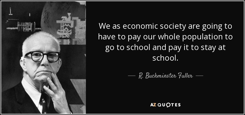 We as economic society are going to have to pay our whole population to go to school and pay it to stay at school. - R. Buckminster Fuller