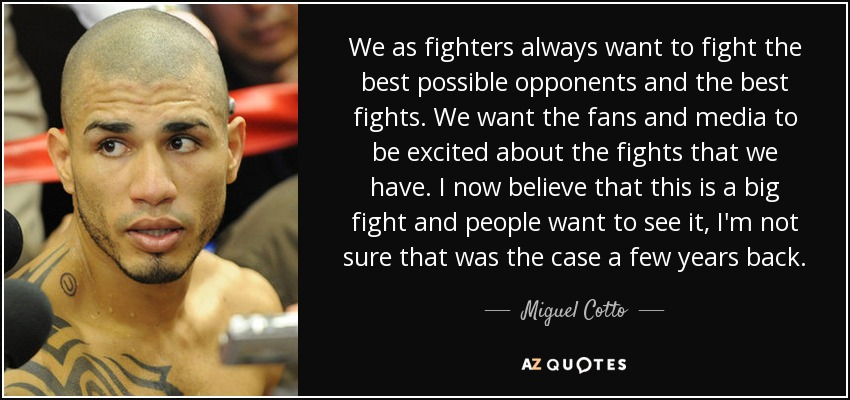 We as fighters always want to fight the best possible opponents and the best fights. We want the fans and media to be excited about the fights that we have. I now believe that this is a big fight and people want to see it, I'm not sure that was the case a few years back. - Miguel Cotto