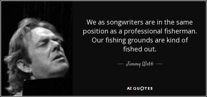 We as songwriters are in the same position as a professional fisherman. Our fishing grounds are kind of fished out. - Jimmy Webb