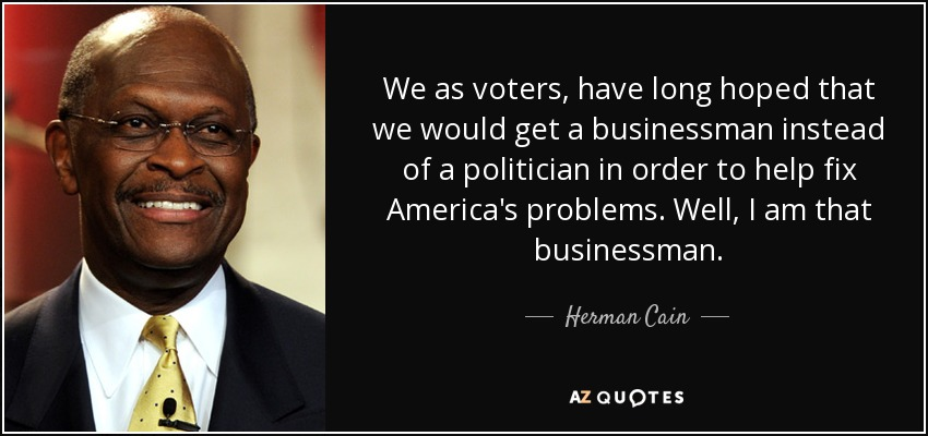 We as voters, have long hoped that we would get a businessman instead of a politician in order to help fix America's problems. Well, I am that businessman. - Herman Cain