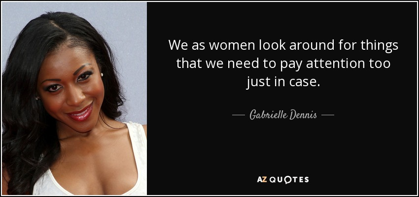 We as women look around for things that we need to pay attention too just in case. - Gabrielle Dennis