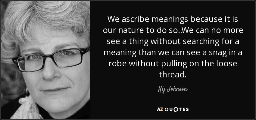 We ascribe meanings because it is our nature to do so..We can no more see a thing without searching for a meaning than we can see a snag in a robe without pulling on the loose thread. - Kij Johnson