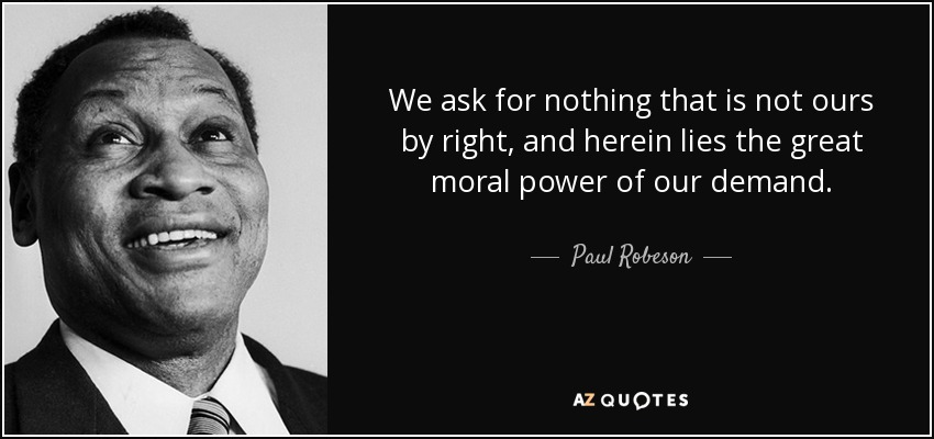 We ask for nothing that is not ours by right, and herein lies the great moral power of our demand. - Paul Robeson