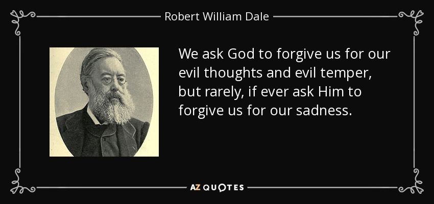 We ask God to forgive us for our evil thoughts and evil temper, but rarely, if ever ask Him to forgive us for our sadness. - Robert William Dale