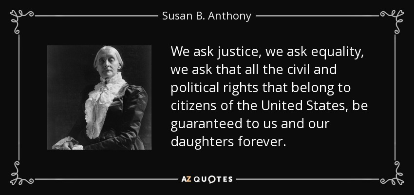 We ask justice, we ask equality, we ask that all the civil and political rights that belong to citizens of the United States, be guaranteed to us and our daughters forever. - Susan B. Anthony
