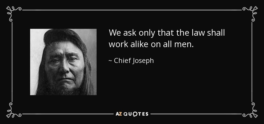 We ask only that the law shall work alike on all men. - Chief Joseph