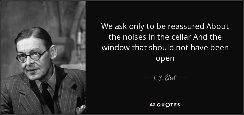 We ask only to be reassured About the noises in the cellar And the window that should not have been open - T. S. Eliot