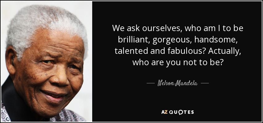 We ask ourselves, who am I to be brilliant, gorgeous, handsome, talented and fabulous? Actually, who are you not to be? - Nelson Mandela