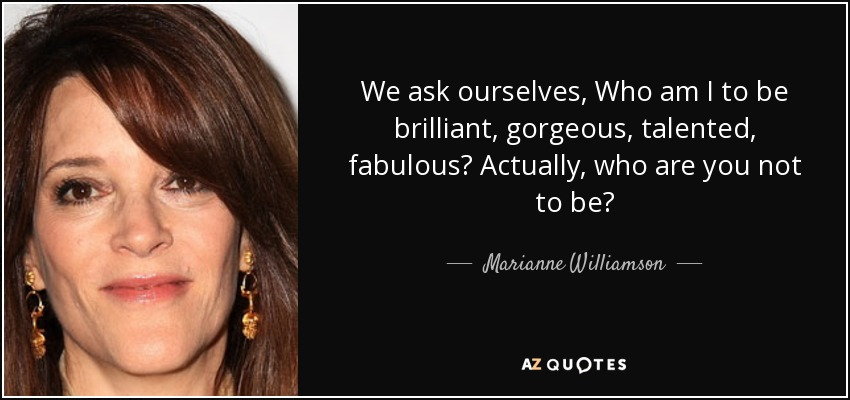 We ask ourselves, Who am I to be brilliant, gorgeous, talented, fabulous? Actually, who are you not to be? - Marianne Williamson