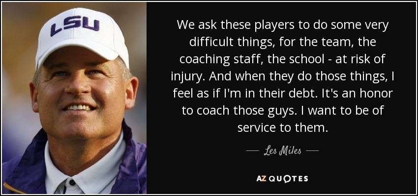 We ask these players to do some very difficult things, for the team, the coaching staff, the school - at risk of injury. And when they do those things, I feel as if I'm in their debt. It's an honor to coach those guys. I want to be of service to them. - Les Miles
