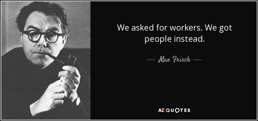 We asked for workers. We got people instead. - Max Frisch