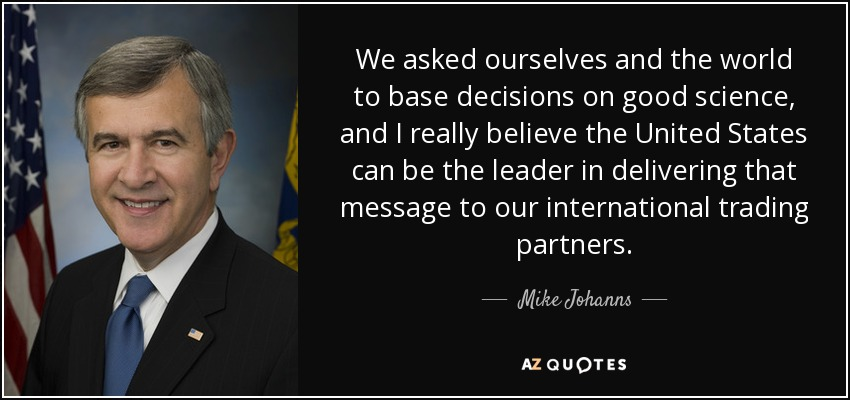 We asked ourselves and the world to base decisions on good science, and I really believe the United States can be the leader in delivering that message to our international trading partners. - Mike Johanns