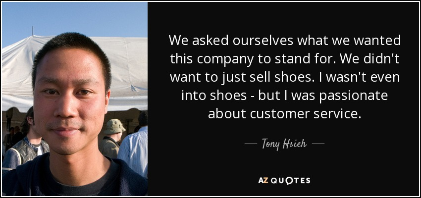 We asked ourselves what we wanted this company to stand for. We didn't want to just sell shoes. I wasn't even into shoes - but I was passionate about customer service. - Tony Hsieh