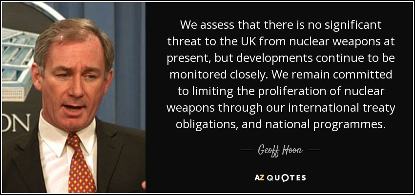 We assess that there is no significant threat to the UK from nuclear weapons at present, but developments continue to be monitored closely. We remain committed to limiting the proliferation of nuclear weapons through our international treaty obligations, and national programmes. - Geoff Hoon