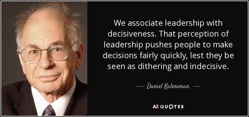 We associate leadership with decisiveness. That perception of leadership pushes people to make decisions fairly quickly, lest they be seen as dithering and indecisive. - Daniel Kahneman