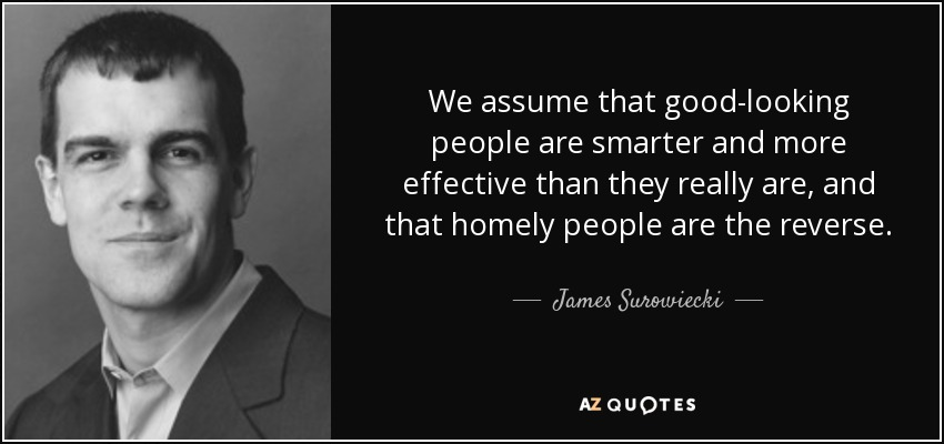 We assume that good-looking people are smarter and more effective than they really are, and that homely people are the reverse. - James Surowiecki