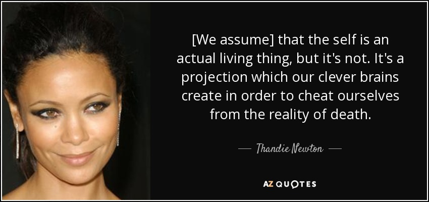 [We assume] that the self is an actual living thing, but it's not. It's a projection which our clever brains create in order to cheat ourselves from the reality of death. - Thandie Newton