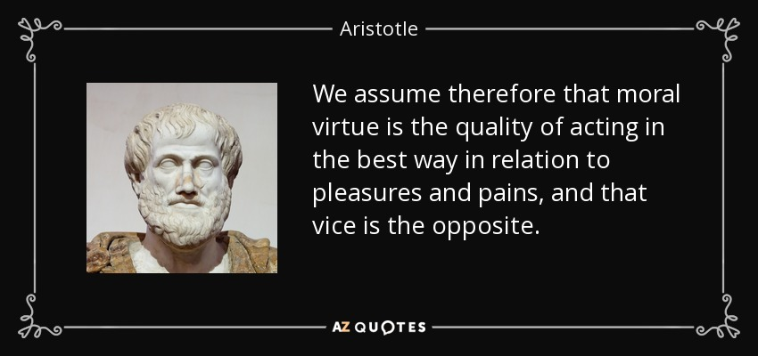 We assume therefore that moral virtue is the quality of acting in the best way in relation to pleasures and pains, and that vice is the opposite. - Aristotle