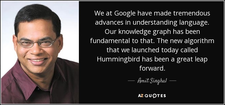 We at Google have made tremendous advances in understanding language. Our knowledge graph has been fundamental to that. The new algorithm that we launched today called Hummingbird has been a great leap forward. - Amit Singhal