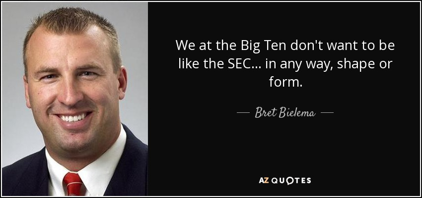 We at the Big Ten don't want to be like the SEC ... in any way, shape or form. - Bret Bielema