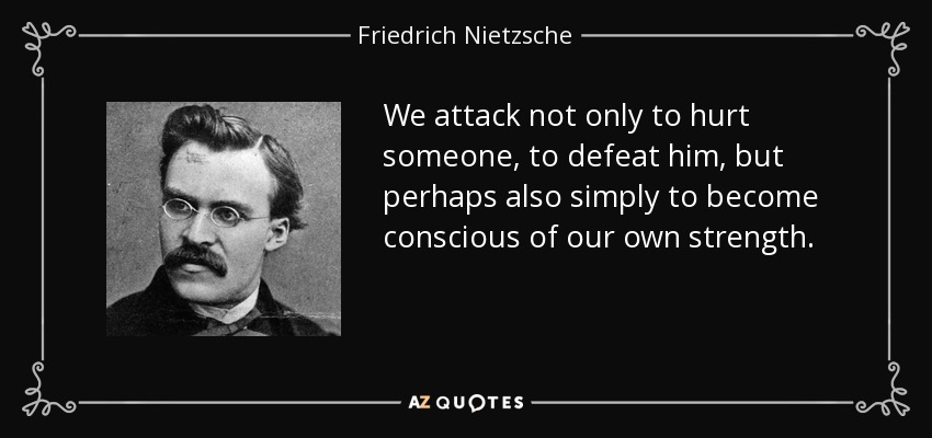 We attack not only to hurt someone, to defeat him, but perhaps also simply to become conscious of our own strength. - Friedrich Nietzsche