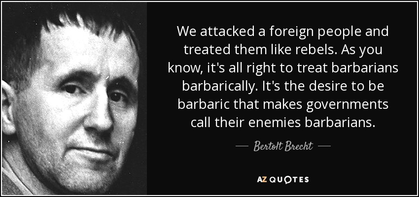 We attacked a foreign people and treated them like rebels. As you know, it's all right to treat barbarians barbarically. It's the desire to be barbaric that makes governments call their enemies barbarians. - Bertolt Brecht