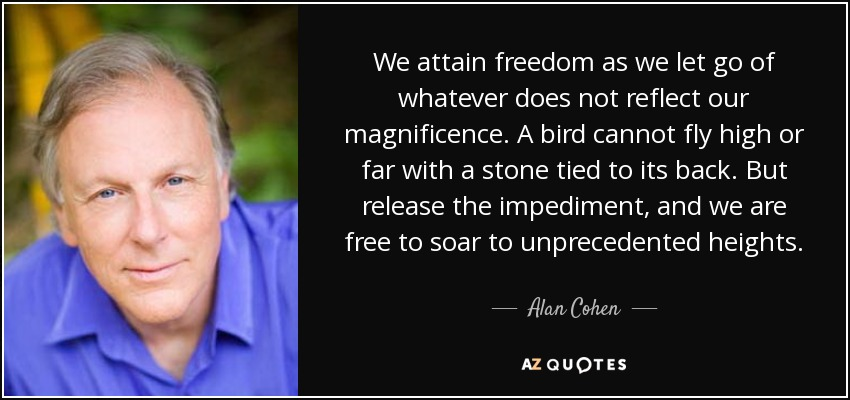 We attain freedom as we let go of whatever does not reflect our magnificence. A bird cannot fly high or far with a stone tied to its back. But release the impediment, and we are free to soar to unprecedented heights. - Alan Cohen