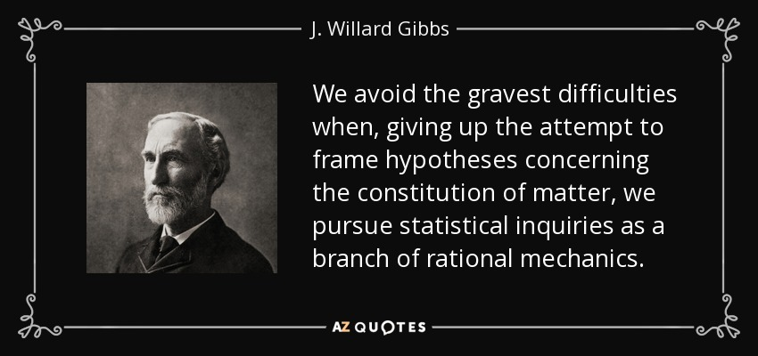 We avoid the gravest difficulties when, giving up the attempt to frame hypotheses concerning the constitution of matter, we pursue statistical inquiries as a branch of rational mechanics. - J. Willard Gibbs