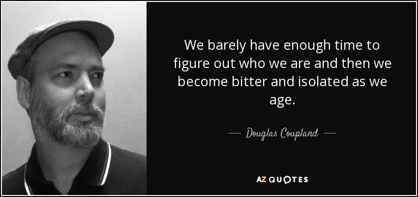 We barely have enough time to figure out who we are and then we become bitter and isolated as we age. - Douglas Coupland