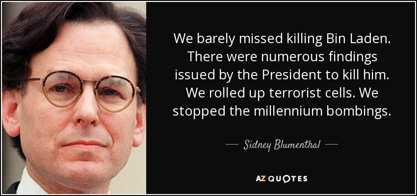We barely missed killing Bin Laden. There were numerous findings issued by the President to kill him. We rolled up terrorist cells. We stopped the millennium bombings. - Sidney Blumenthal