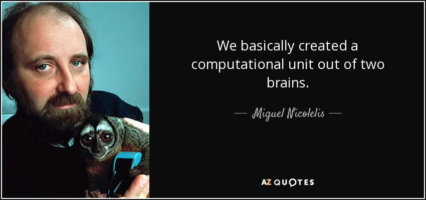 We basically created a computational unit out of two brains. - Miguel Nicolelis