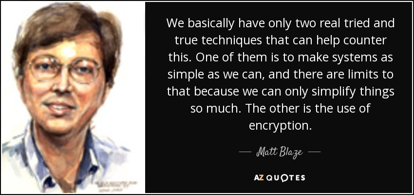 We basically have only two real tried and true techniques that can help counter this. One of them is to make systems as simple as we can, and there are limits to that because we can only simplify things so much. The other is the use of encryption. - Matt Blaze