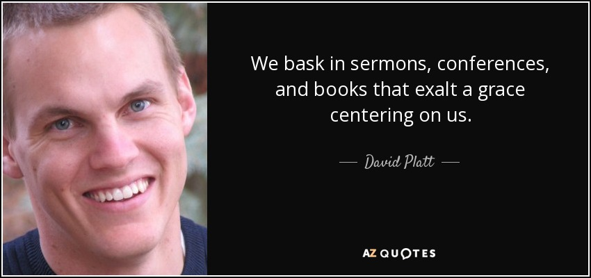 We bask in sermons, conferences, and books that exalt a grace centering on us. - David Platt