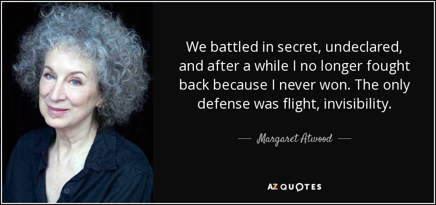We battled in secret, undeclared, and after a while I no longer fought back because I never won. The only defense was flight, invisibility. - Margaret Atwood