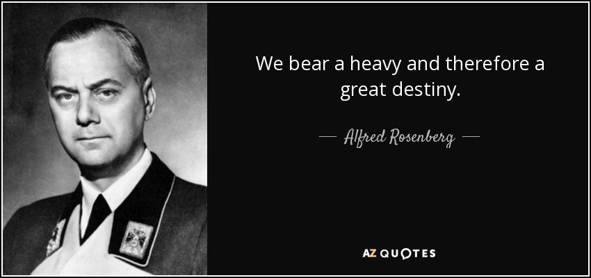 We bear a heavy and therefore a great destiny. - Alfred Rosenberg