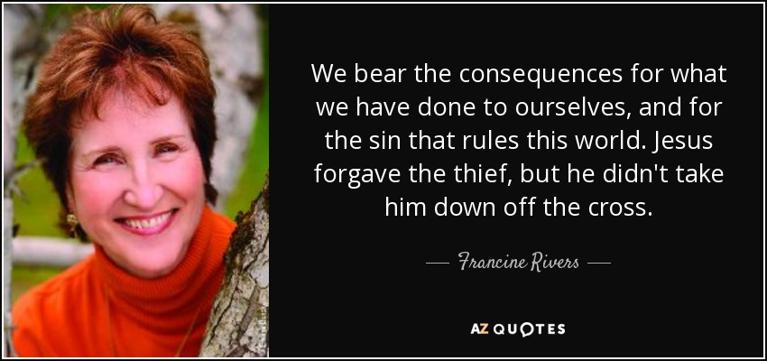 We bear the consequences for what we have done to ourselves, and for the sin that rules this world. Jesus forgave the thief, but he didn't take him down off the cross. - Francine Rivers
