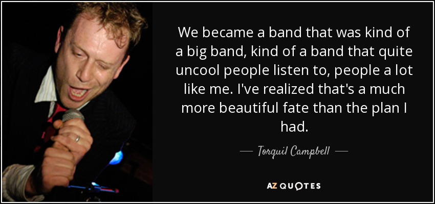 We became a band that was kind of a big band, kind of a band that quite uncool people listen to, people a lot like me. I've realized that's a much more beautiful fate than the plan I had. - Torquil Campbell
