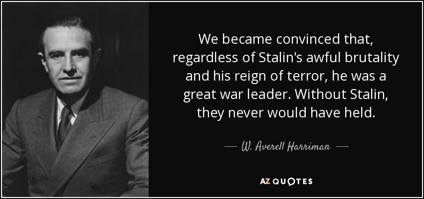 We became convinced that, regardless of Stalin's awful brutality and his reign of terror, he was a great war leader. Without Stalin, they never would have held. - W. Averell Harriman