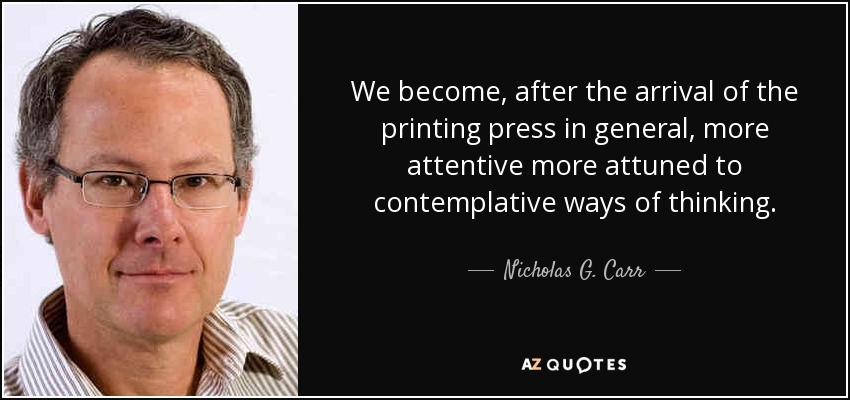 We become, after the arrival of the printing press in general, more attentive more attuned to contemplative ways of thinking. - Nicholas G. Carr
