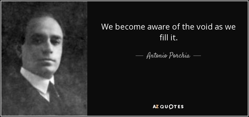We become aware of the void as we fill it. - Antonio Porchia