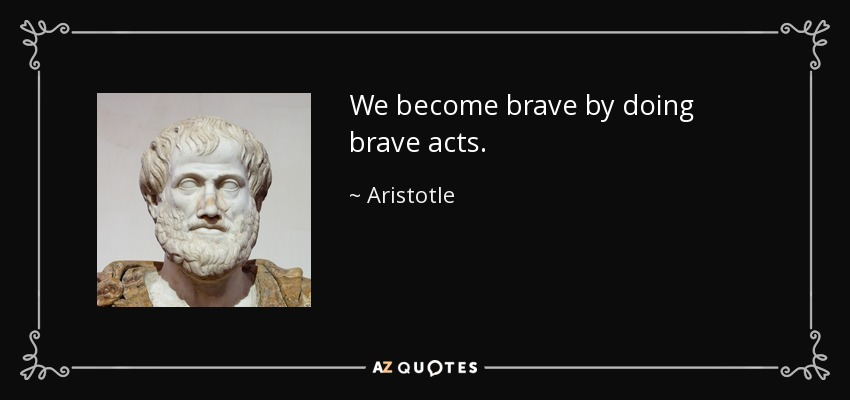 We become brave by doing brave acts. - Aristotle