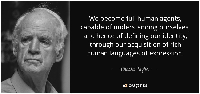We become full human agents, capable of understanding ourselves, and hence of defining our identity, through our acquisition of rich human languages of expression. - Charles Taylor