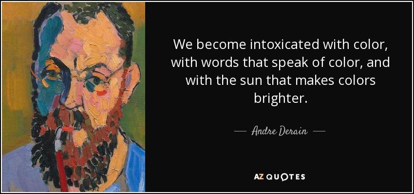 We become intoxicated with color, with words that speak of color, and with the sun that makes colors brighter. - Andre Derain