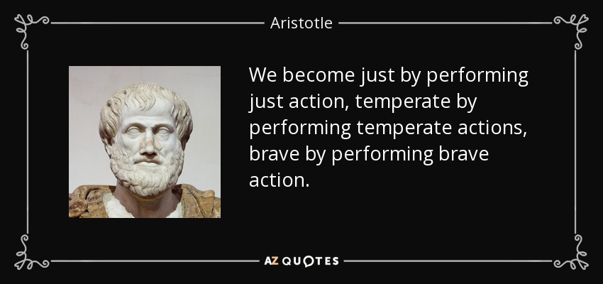 We become just by performing just action, temperate by performing temperate actions, brave by performing brave action. - Aristotle