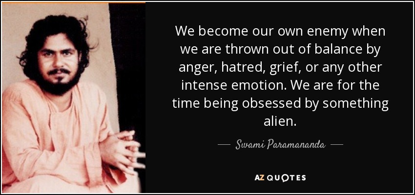 We become our own enemy when we are thrown out of balance by anger, hatred, grief, or any other intense emotion. We are for the time being obsessed by something alien. - Swami Paramananda