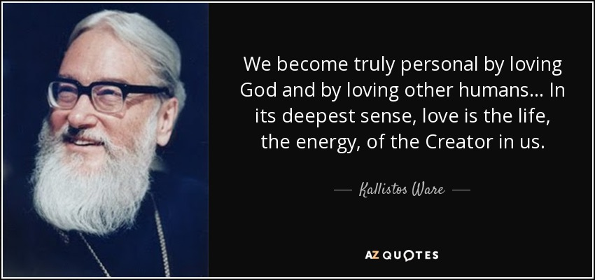 We become truly personal by loving God and by loving other humans... In its deepest sense, love is the life, the energy, of the Creator in us. - Kallistos Ware