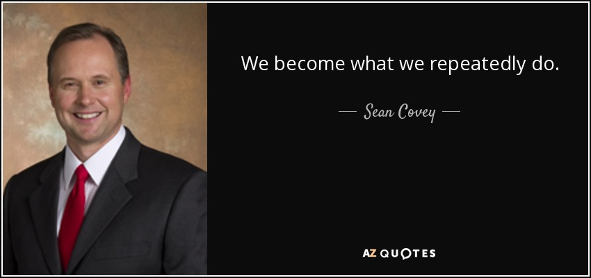 We become what we repeatedly do. - Sean Covey
